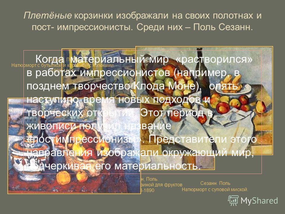 Плетёные корзинки изображали на своих полотнах и пост- импрессионисты. Среди них – Поль Сезанн. Сезанн, Поль. Натюрморт с корзиной для фруктов 1888-1890 Сезанн, Поль Натюрморт с бутылкой и корзиной с яблоками 1890-1894 Сезанн. Поль Натюрморт с супово