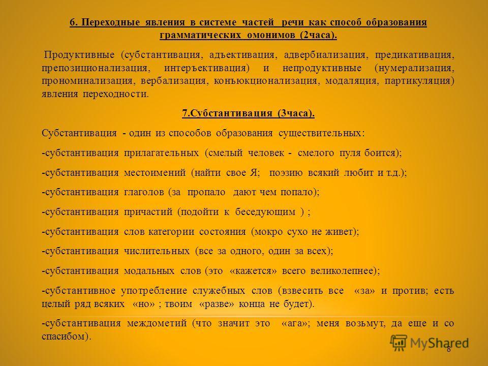 6. Переходные явления в системе частей речи как способ образования грамматических омонимов (2часа). Продуктивные (субстантивация, адъективация, адвербиализация, предикативация, препозиционализация, интеръективация) и непродуктивные (нумерализация, пр