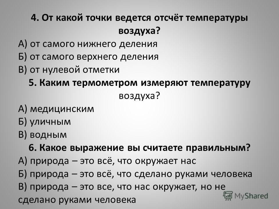 4. От какой точки ведется отсчёт температуры воздуха? А) от самого нижнего деления Б) от самого верхнего деления В) от нулевой отметки 5. Каким термометром измеряют температуру воздуха? А) медицинским Б) уличным В) водным 6. Какое выражение вы считае