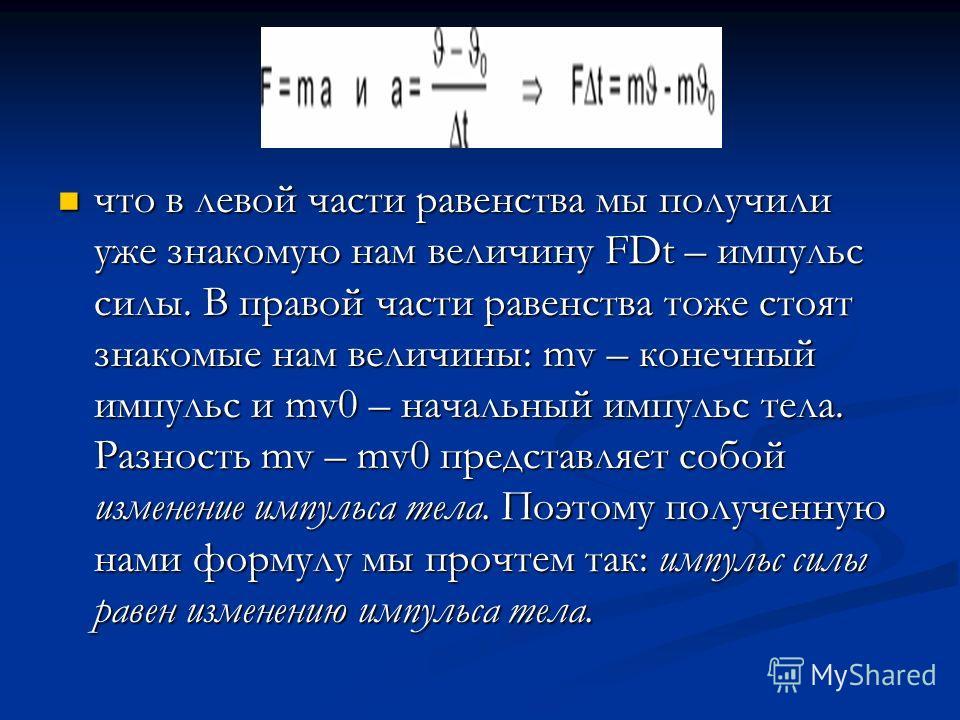 что в левой части равенства мы получили уже знакомую нам величину FDt – импульс силы. В правой части равенства тоже стоят знакомые нам величины: mv – конечный импульс и mv0 – начальный импульс тела. Разность mv – mv0 представляет собой изменение импу