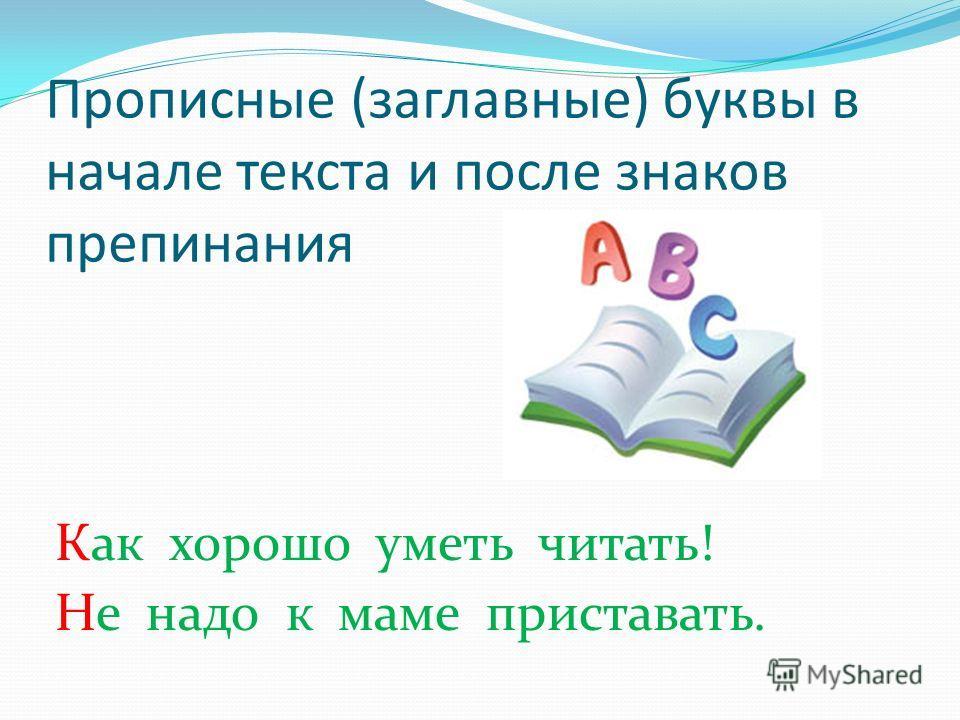 Прописные (заглавные) буквы в начале текста и после знаков препинания Как хорошо уметь читать! Не надо к маме приставать.