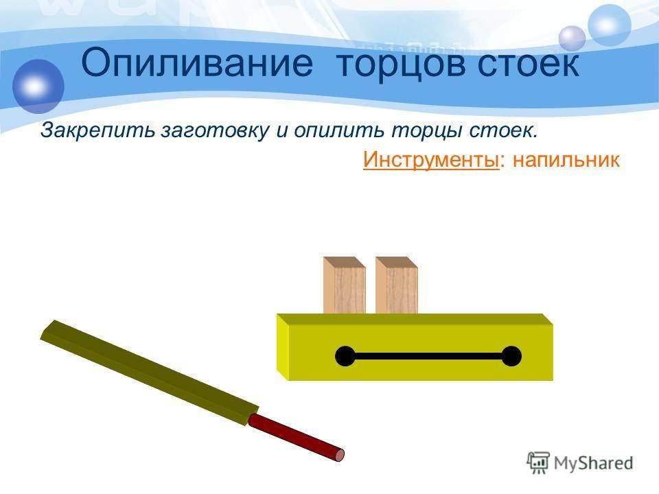 Опиливание торцов стоек Закрепить заготовку и опилить торцы стоек. Инструменты: напильник