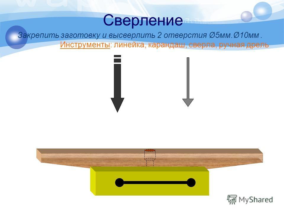Сверление Закрепить заготовку и высверлить 2 отверстия Ø5мм.Ø10мм. Инструменты: линейка, карандаш, сверла, ручная дрель