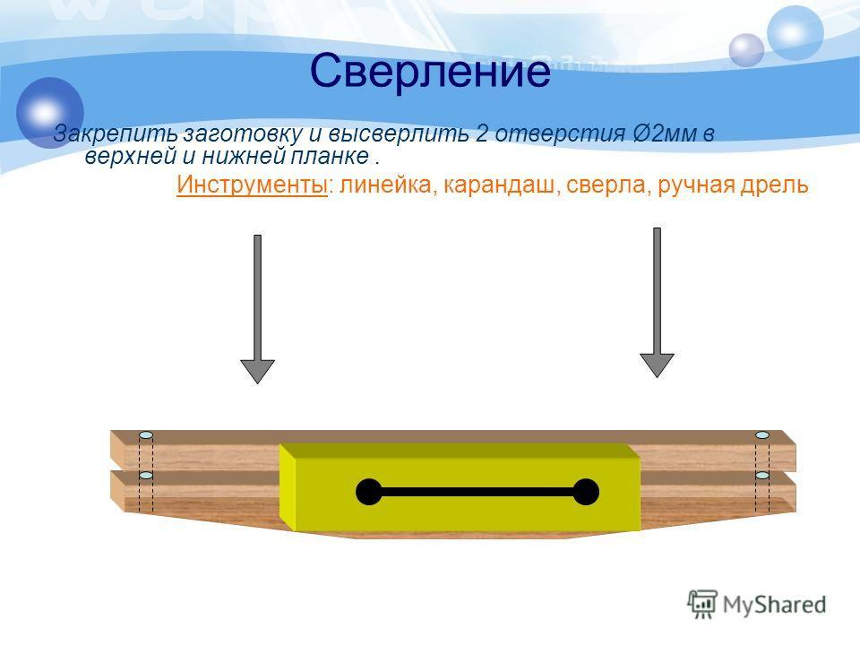 Сверление Закрепить заготовку и высверлить 2 отверстия Ø2мм в верхней и нижней планке. Инструменты: линейка, карандаш, сверла, ручная дрель