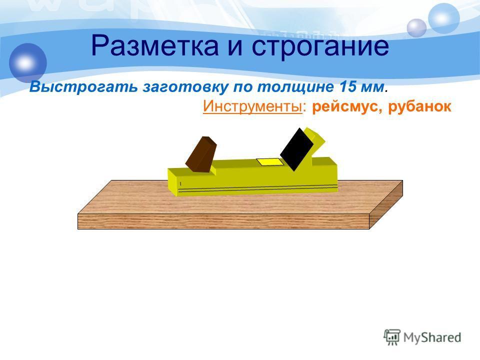 Разметка и строгание Выстрогать заготовку по толщине 15 мм. Инструменты: рейсмус, рубанок