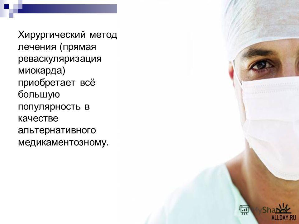Хирургический метод лечения (прямая реваскуляризация миокарда) приобретает всё большую популярность в качестве альтернативного медикаментозному.