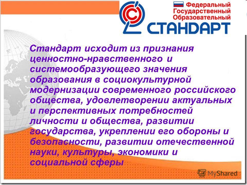 Стандарт исходит из признания ценностно-нравственного и системообразующего значения образования в социокультурной модернизации современного российского общества, удовлетворении актуальных и перспективных потребностей личности и общества, развитии гос
