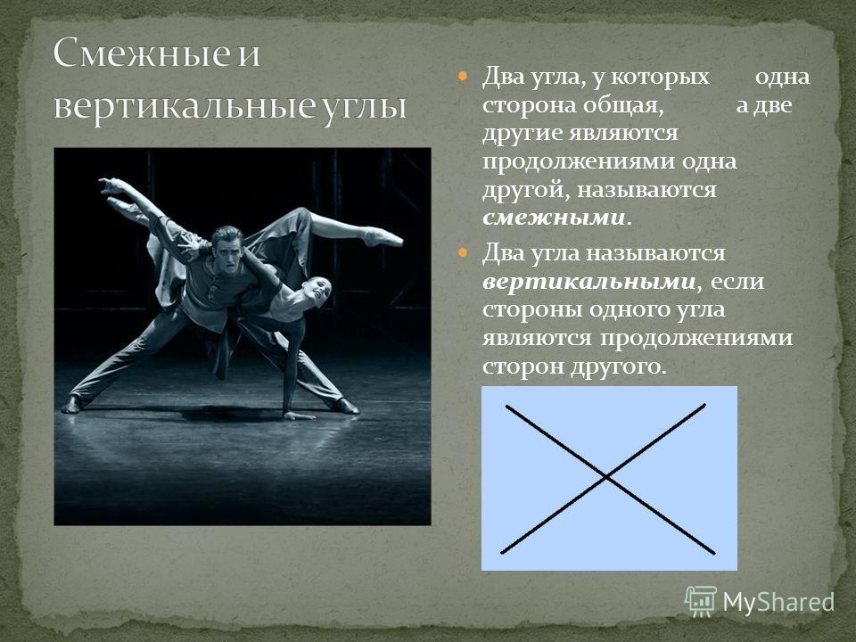 Два угла, у которых одна сторона общая, а две другие являются продолжениями одна другой, называются смежными. Два угла называются вертикальными, если стороны одного угла являются продолжениями сторон другого.