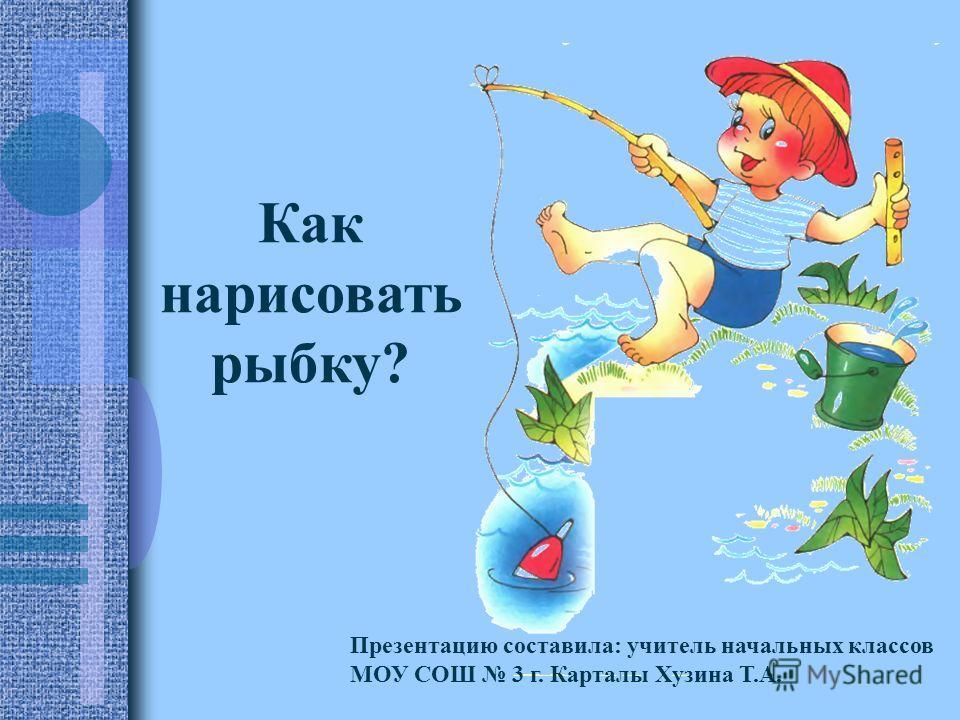 Как нарисовать рыбку? Презентацию составила: учитель начальных классов МОУ СОШ 3 г. Карталы Хузина Т.А.