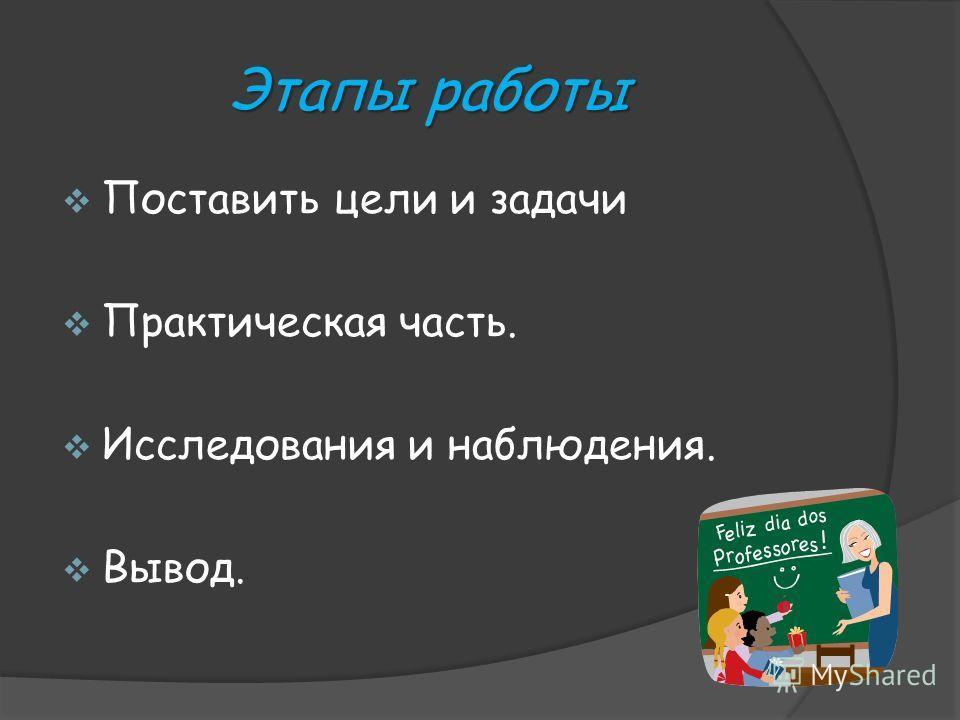 Этапы работы Этапы работы Поставить цели и задачи Практическая часть. Исследования и наблюдения. Вывод.