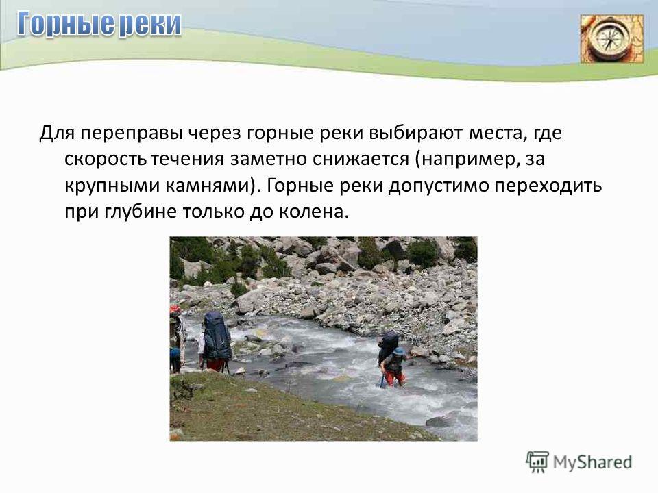 Для переправы через горные реки выбирают места, где скорость течения заметно снижается (например, за крупными камнями). Горные реки допустимо переходить при глубине только до колена.