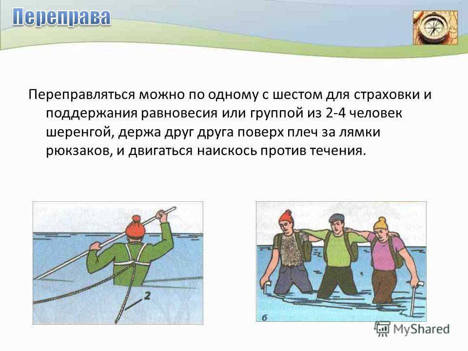 Переправляться можно по одному с шестом для страховки и поддержания равновесия или группой из 2-4 человек шеренгой, держа друг друга поверх плеч за лямки рюкзаков, и двигаться наискось против течения.