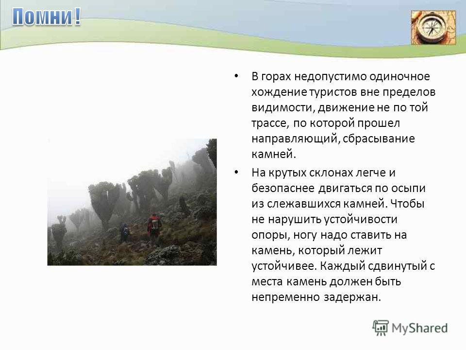 В горах недопустимо одиночное хождение туристов вне пределов видимости, движение не по той трассе, по которой прошел направляющий, сбрасывание камней. На крутых склонах легче и безопаснее двигаться по осыпи из слежавшихся камней. Чтобы не нарушить ус
