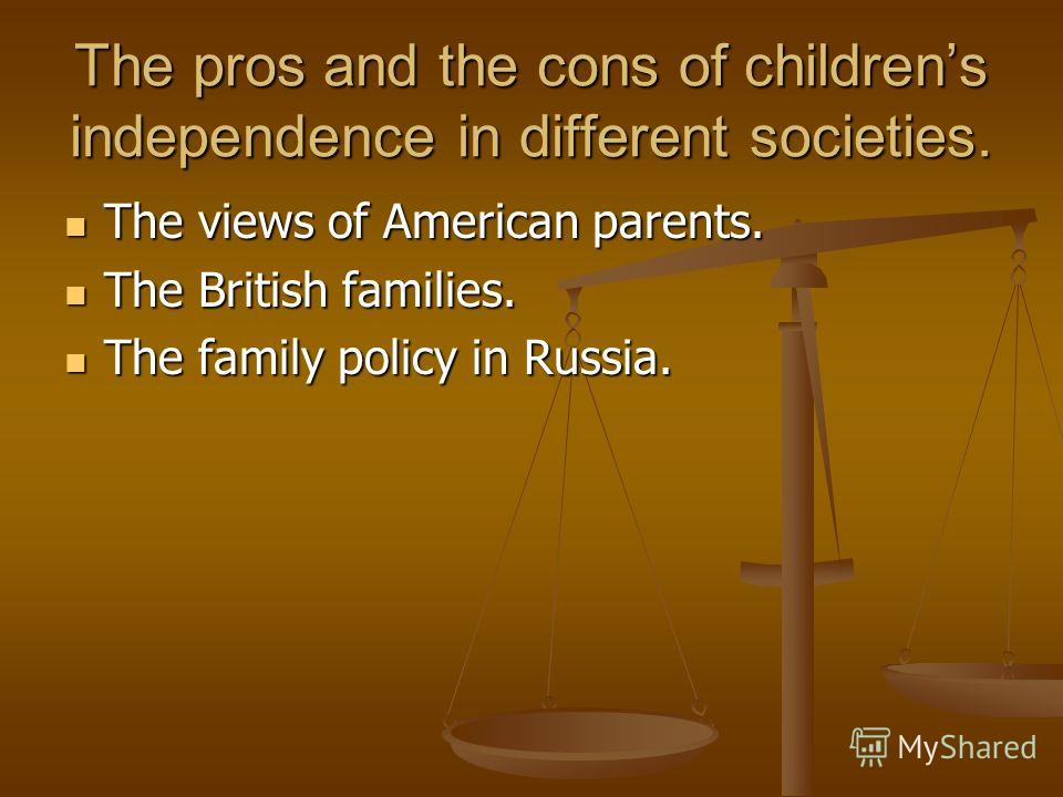 The pros and the cons of childrens independence in different societies. The views of American parents. The views of American parents. The British families. The British families. The family policy in Russia. The family policy in Russia.