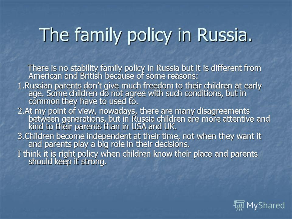The family policy in Russia. There is no stability family policy in Russia but it is different from American and British because of some reasons: There is no stability family policy in Russia but it is different from American and British because of s