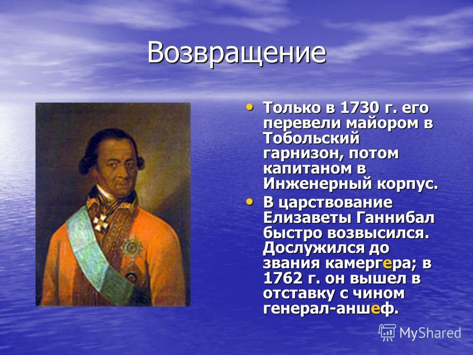 Возвращение Только в 1730 г. его перевели майором в Тобольский гарнизон, потом капитаном в Инженерный корпус. Только в 1730 г. его перевели майором в Тобольский гарнизон, потом капитаном в Инженерный корпус. В царствование Елизаветы Ганнибал быстро в