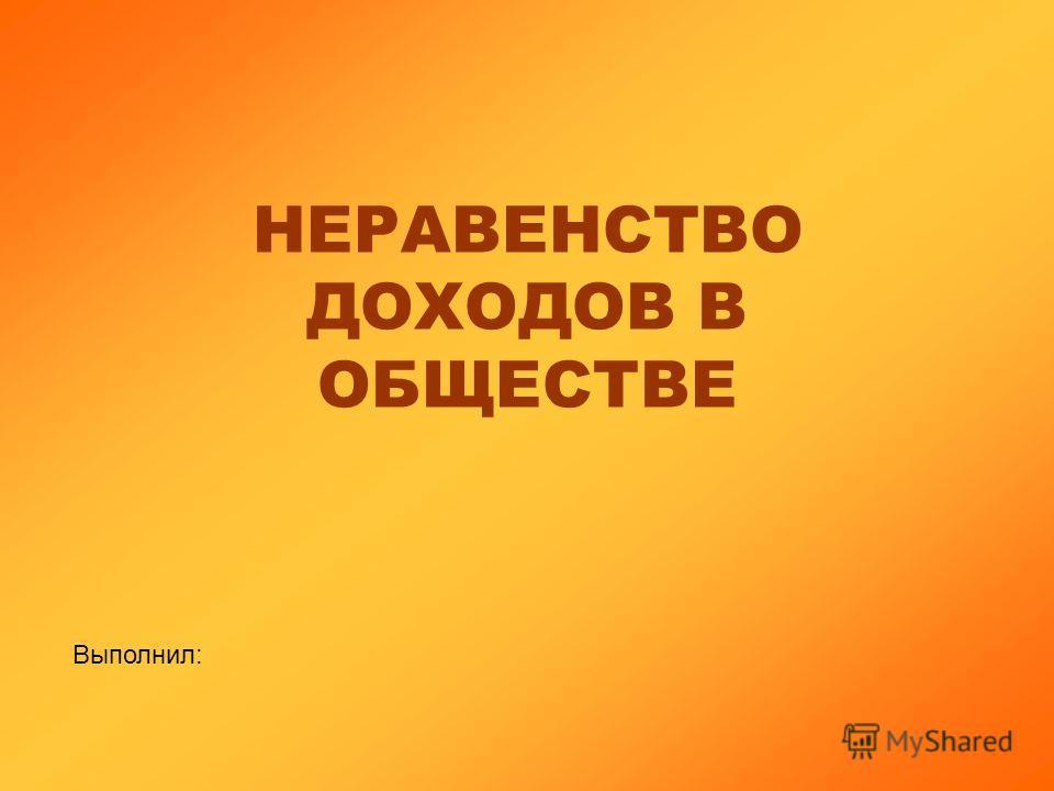 НЕРАВЕНСТВО ДОХОДОВ В ОБЩЕСТВЕ Выполнил: