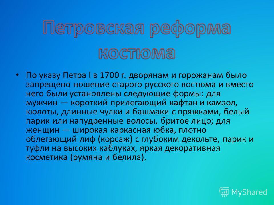 По указу Петра I в 1700 г. дворянам и горожанам было запрещено ношение старого русского костюма и вместо него были установлены следующие формы: для мужчин короткий прилегающий кафтан и камзол, кюлоты, длинные чулки и башмаки с пряжками, белый парик и