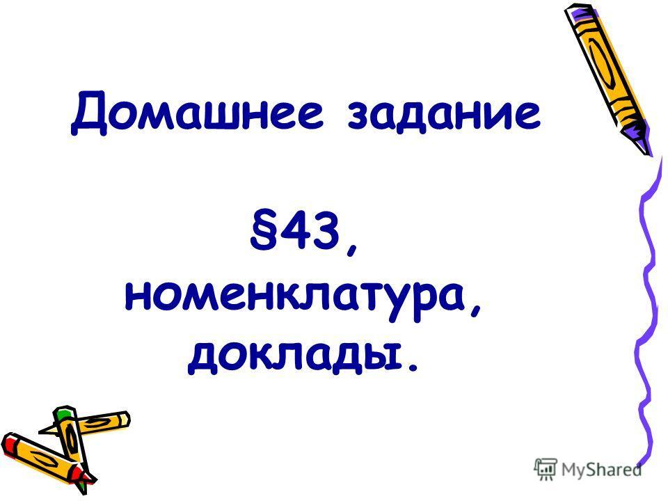 Домашнее задание §43, номенклатура, доклады.