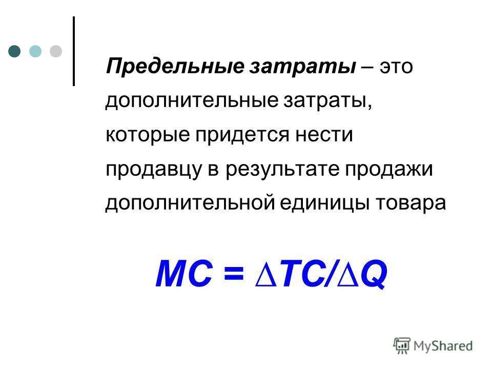 Предельные затраты – это дополнительные затраты, которые придется нести продавцу в результате продажи дополнительной единицы товара MC = TC/Q