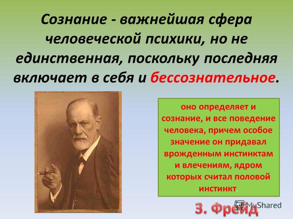 Сознание - важнейшая сфера человеческой психики, но не единственная, поскольку последняя включает в себя и бессознательное. оно определяет и сознание, и все поведение человека, причем особое значение он придавал врожденным инстинктам и влечениям, ядр