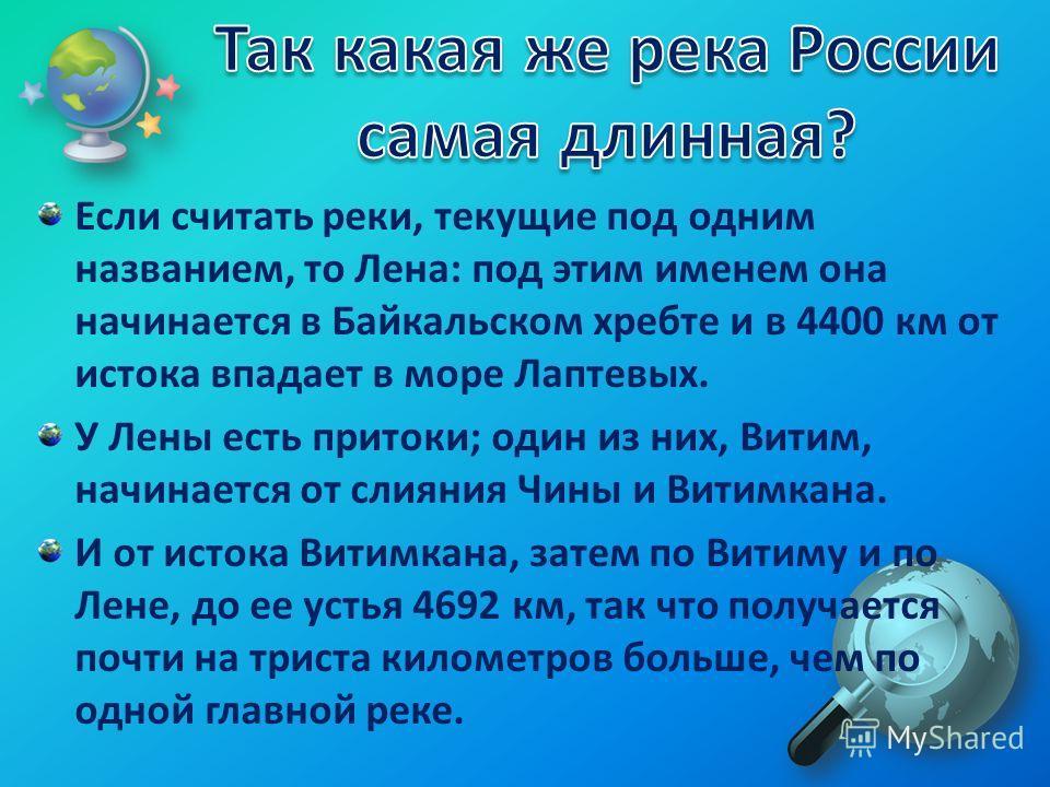 Если считать реки, текущие под одним названием, то Лена: под этим именем она начинается в Байкальском хребте и в 4400 км от истока впадает в море Лаптевых. У Лены есть притоки; один из них, Витим, начинается от слияния Чины и Витимкана. И от истока В