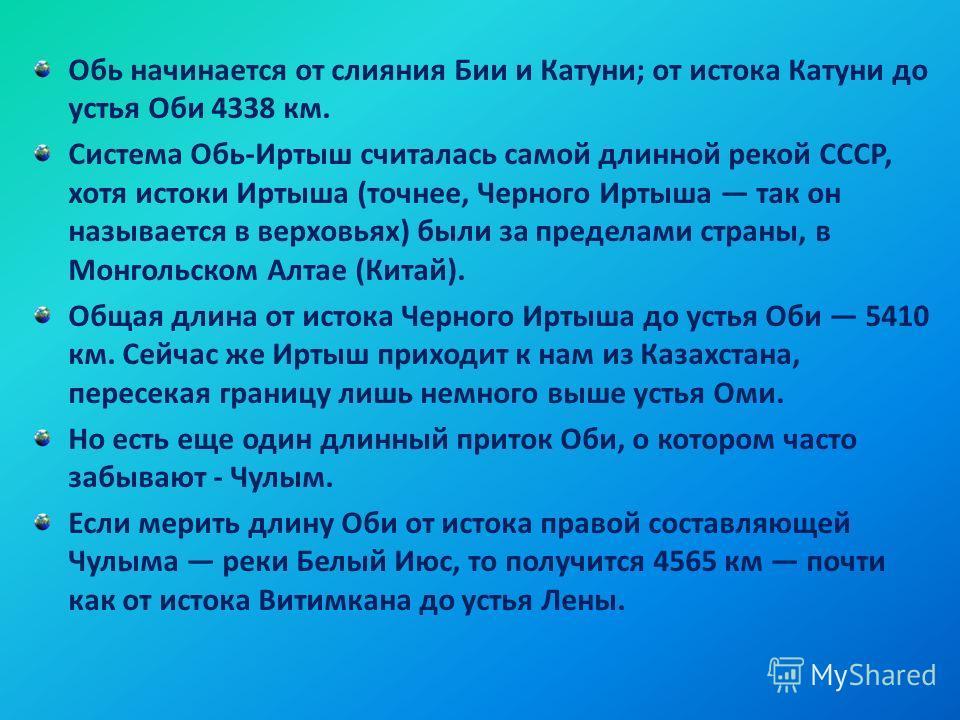 Обь начинается от слияния Бии и Катуни; от истока Катуни до устья Оби 4338 км. Система Обь-Иртыш считалась самой длинной рекой СССР, хотя истоки Иртыша (точнее, Черного Иртыша так он называется в верховьях) были за пределами страны, в Монгольском Алт