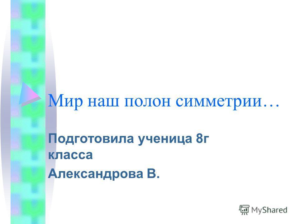 Мир наш полон симметрии… Подготовила ученица 8г класса Александрова В.