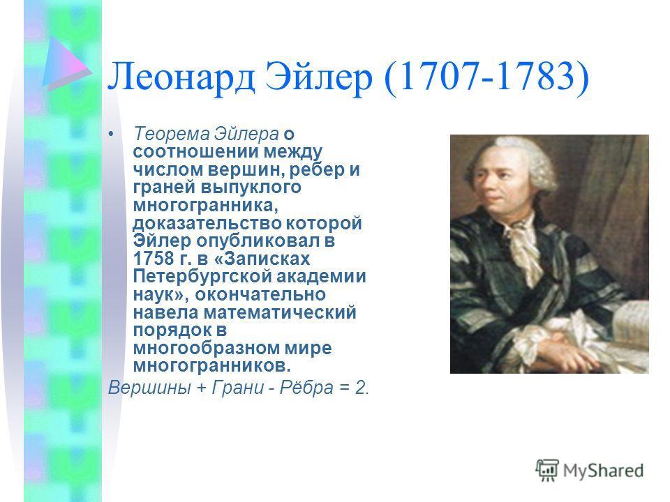 Леонард Эйлер (1707-1783) Теорема Эйлера о соотношении между числом вершин, ребер и граней выпуклого многогранника, доказательство которой Эйлер опубликовал в 1758 г. в «Записках Петербургской академии наук», окончательно навела математический порядо
