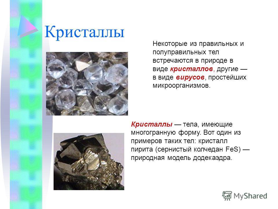 Кристаллы Некоторые из правильных и полуправильных тел встречаются в природе в виде кристаллов, другие в виде вирусов, простейших микроорганизмов. Кристаллы тела, имеющие многогранную форму. Вот один из примеров таких тел: кристалл пирита (сернистый