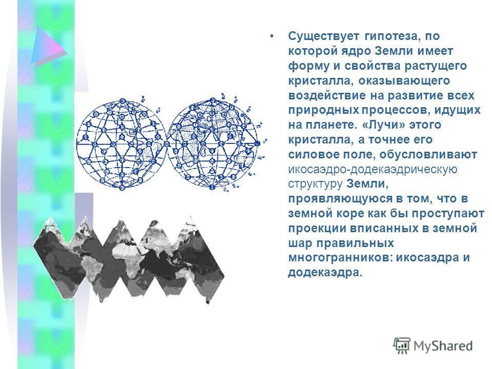 Существует гипотеза, по которой ядро Земли имеет форму и свойства растущего кристалла, оказывающего воздействие на развитие всех природных процессов, идущих на планете. «Лучи» этого кристалла, а точнее его силовое поле, обусловливают икосаэдро-додека