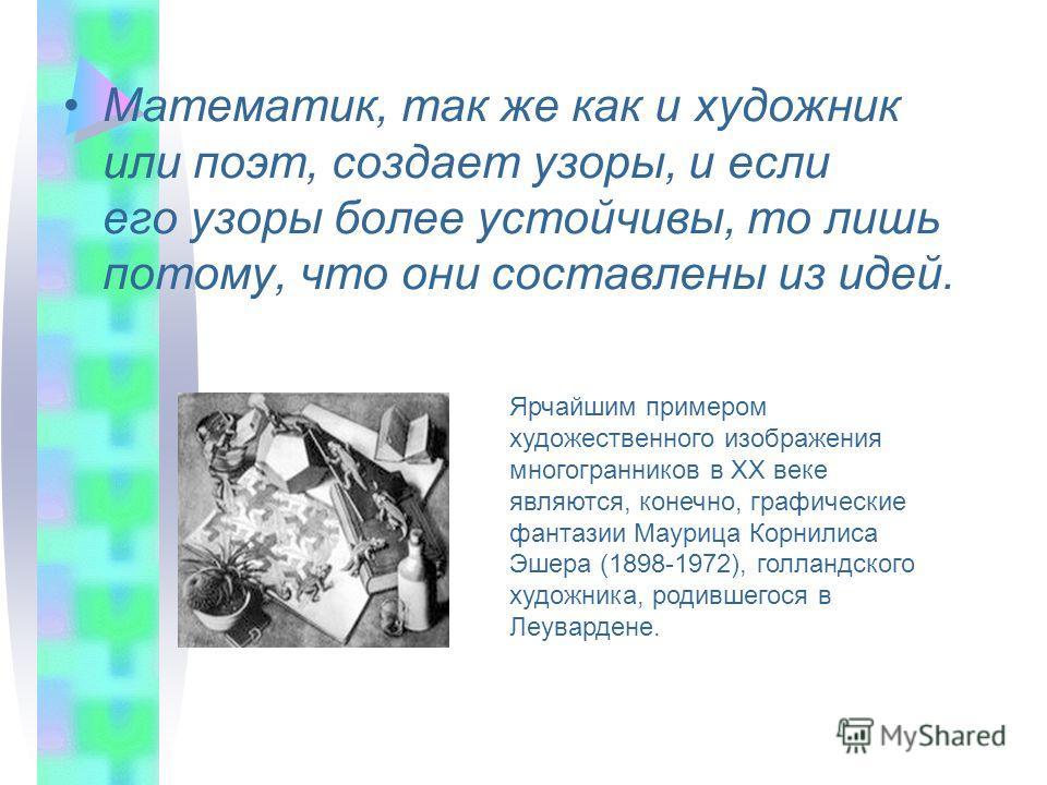Математик, так же как и художник или поэт, создает узоры, и если его узоры более устойчивы, то лишь потому, что они составлены из идей. Ярчайшим примером художественного изображения многогранников в XX веке являются, конечно, графические фантазии Мау