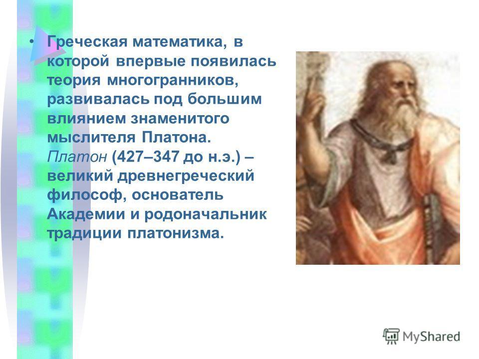 Греческая математика, в которой впервые появилась теория многогранников, развивалась под большим влиянием знаменитого мыслителя Платона. Платон (427–347 до н.э.) – великий древнегреческий философ, основатель Академии и родоначальник традиции платониз