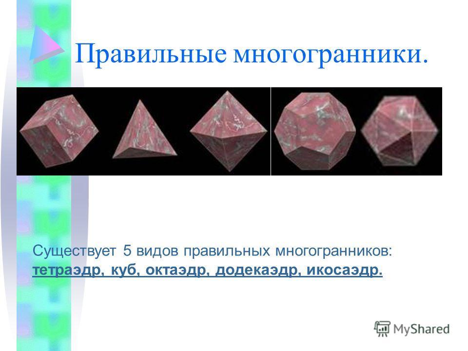 Правильные многогранники. Существует 5 видов правильных многогранников: тетраэдр, куб, октаэдр, додекаэдр, икосаэдр.