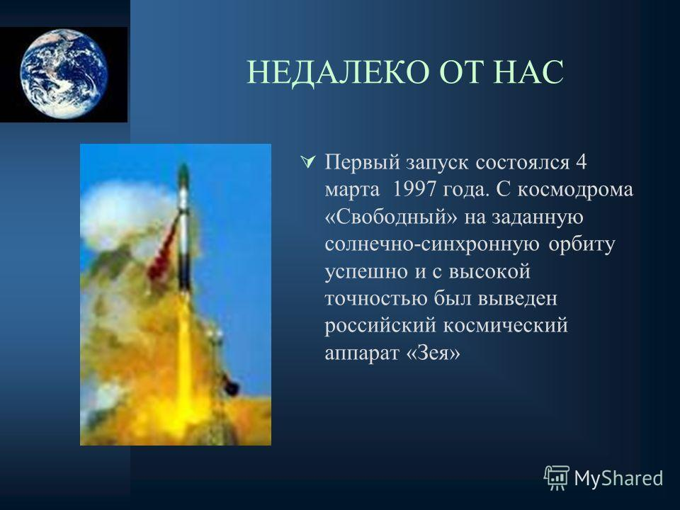 НЕДАЛЕКО ОТ НАС Первый запуск состоялся 4 марта 1997 года. С космодрома «Свободный» на заданную солнечно-синхронную орбиту успешно и с высокой точностью был выведен российский космический аппарат «Зея»