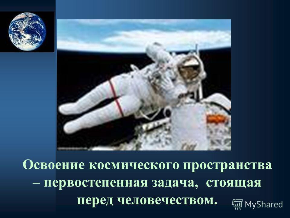 Освоение космического пространства – первостепенная задача, стоящая перед человечеством.