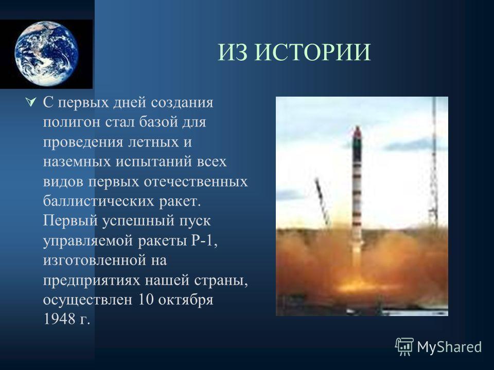 ИЗ ИСТОРИИ С первых дней создания полигон стал базой для проведения летных и наземных испытаний всех видов первых отечественных баллистических ракет. Первый успешный пуск управляемой ракеты Р-1, изготовленной на предприятиях нашей страны, осуществлен