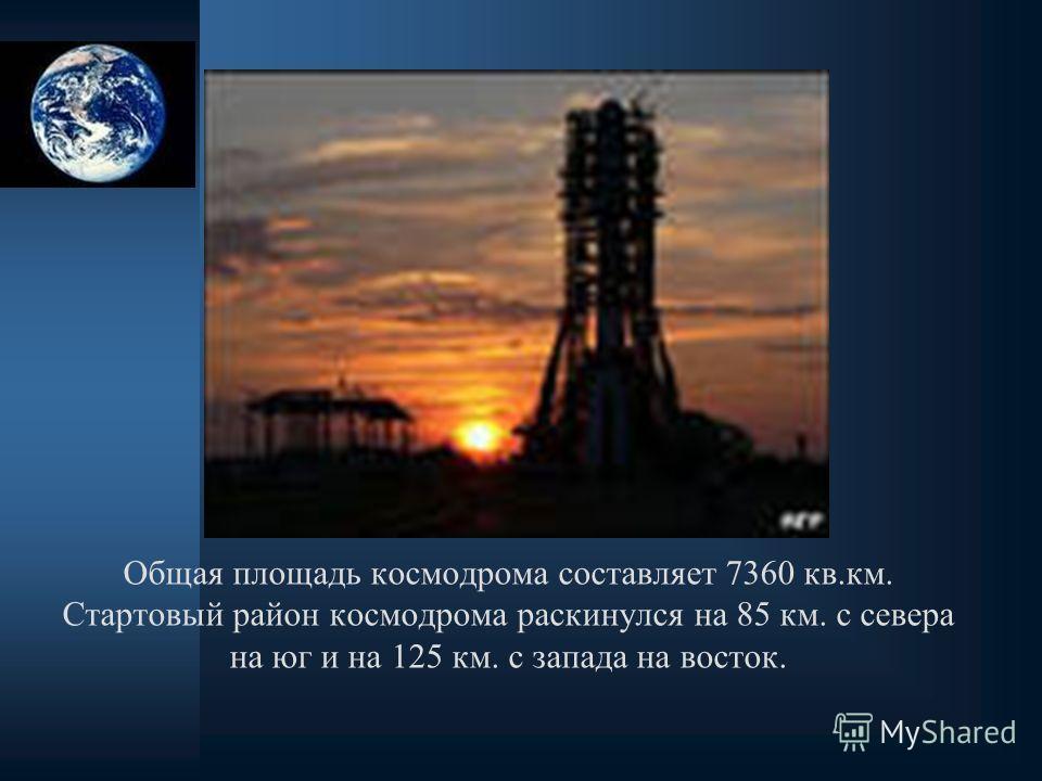 Общая площадь космодрома составляет 7360 кв.км. Стартовый район космодрома раскинулся на 85 км. с севера на юг и на 125 км. с запада на восток.