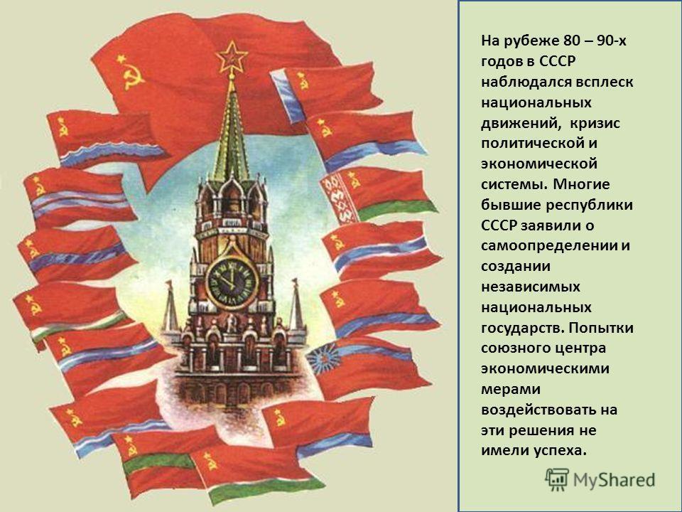 На рубеже 80 – 90-х годов в СССР наблюдался всплеск национальных движений, кризис политической и экономической системы. Многие бывшие республики СССР заявили о самоопределении и создании независимых национальных государств. Попытки союзного центра эк