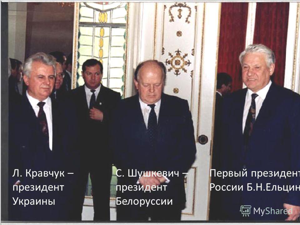 Первый президент России Б.Н.Ельцин С. Шушкевич – президент Белоруссии Л. Кравчук – президент Украины
