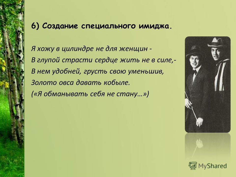 6) Создание специального имиджа. Я хожу в цилиндре не для женщин - В глупой страсти сердце жить не в силе,- В нем удобней, грусть свою уменьшив, Золото овса давать кобыле. («Я обманывать себя не стану…»)