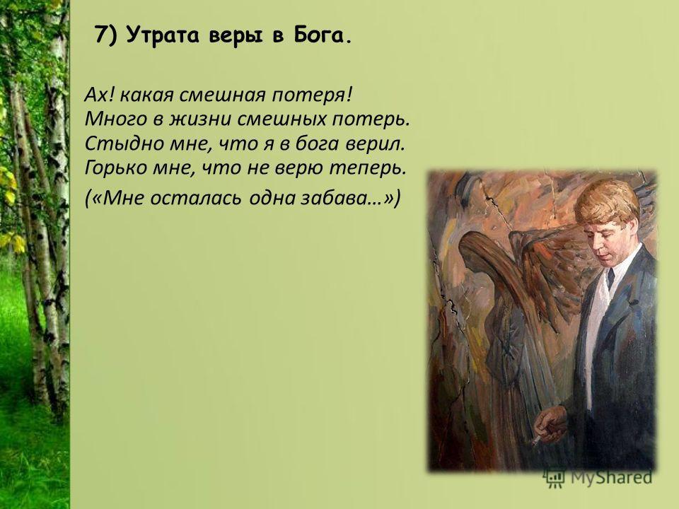 7) Утрата веры в Бога. Ах! какая смешная потеря! Много в жизни смешных потерь. Стыдно мне, что я в бога верил. Горько мне, что не верю теперь. («Мне осталась одна забава…»)