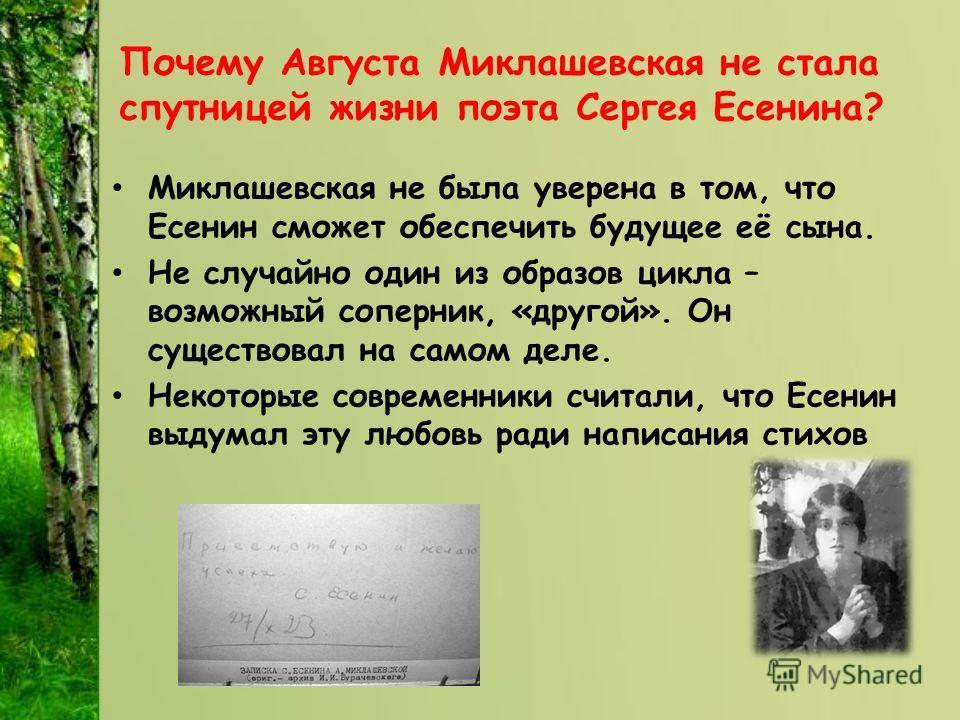 Почему Августа Миклашевская не стала спутницей жизни поэта Сергея Есенина? Миклашевская не была уверена в том, что Есенин сможет обеспечить будущее её сына. Не случайно один из образов цикла – возможный соперник, «другой». Он существовал на самом дел