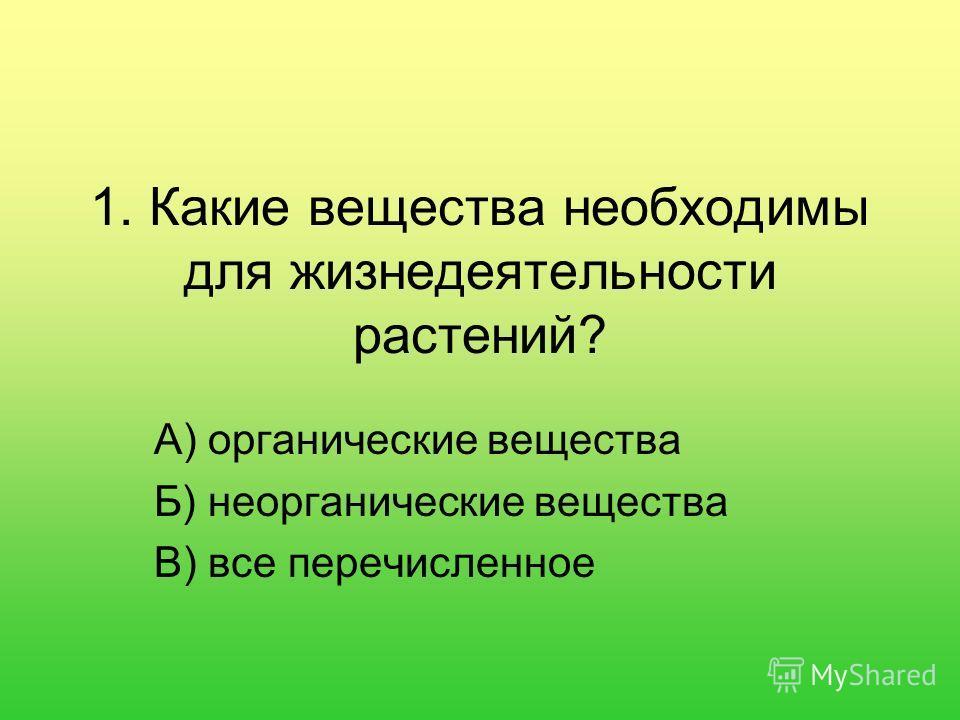 1. Какие вещества необходимы для жизнедеятельности растений? А) органические вещества Б) неорганические вещества В) все перечисленное