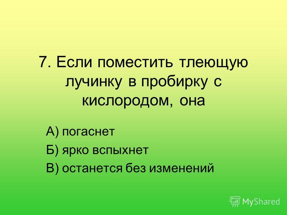 7. Если поместить тлеющую лучинку в пробирку с кислородом, она А) погаснет Б) ярко вспыхнет В) останется без изменений