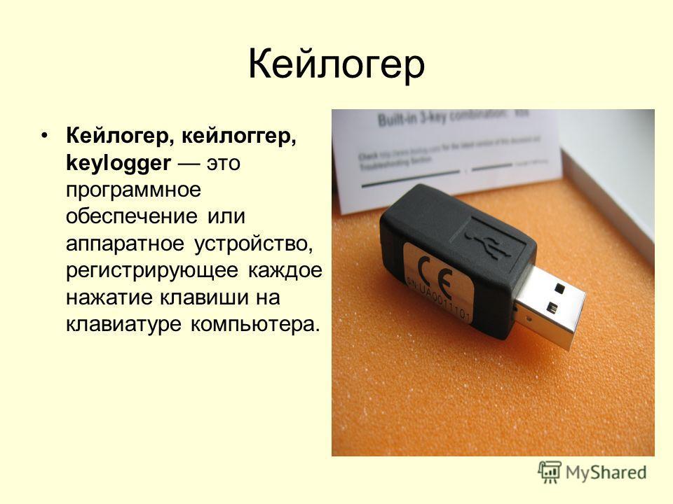 Кейлогер Кейлогер, кейлоггер, keylogger это программное обеспечение или аппаратное устройство, регистрирующее каждое нажатие клавиши на клавиатуре компьютера.