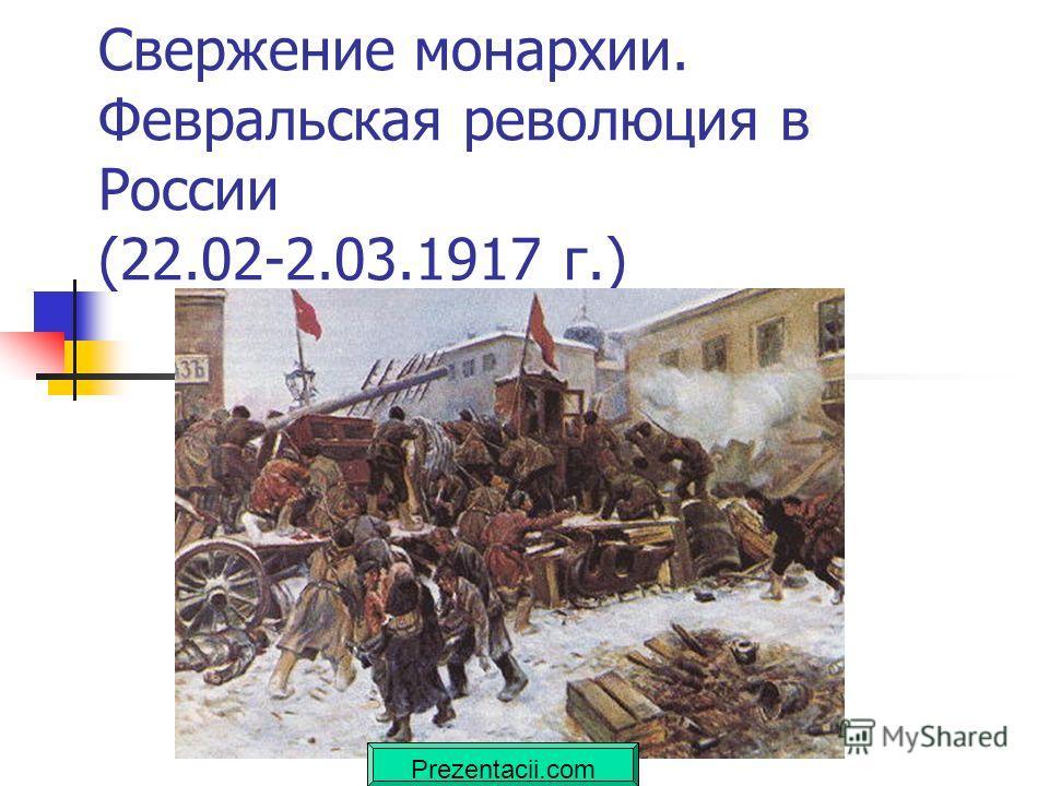 Свержение монархии. Февральская революция в России (22.02-2.03.1917 г.) Prezentacii.com