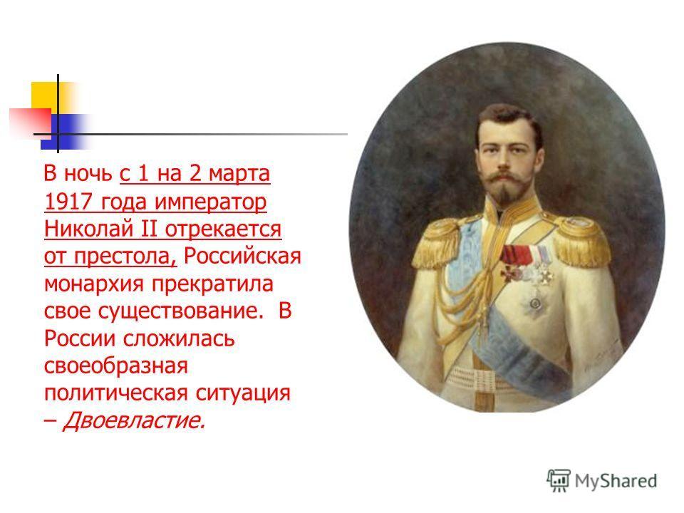 В ночь с 1 на 2 марта 1917 года император Николай II отрекается от престола, Российская монархия прекратила свое существование. В России сложилась своеобразная политическая ситуация – Двоевластие.