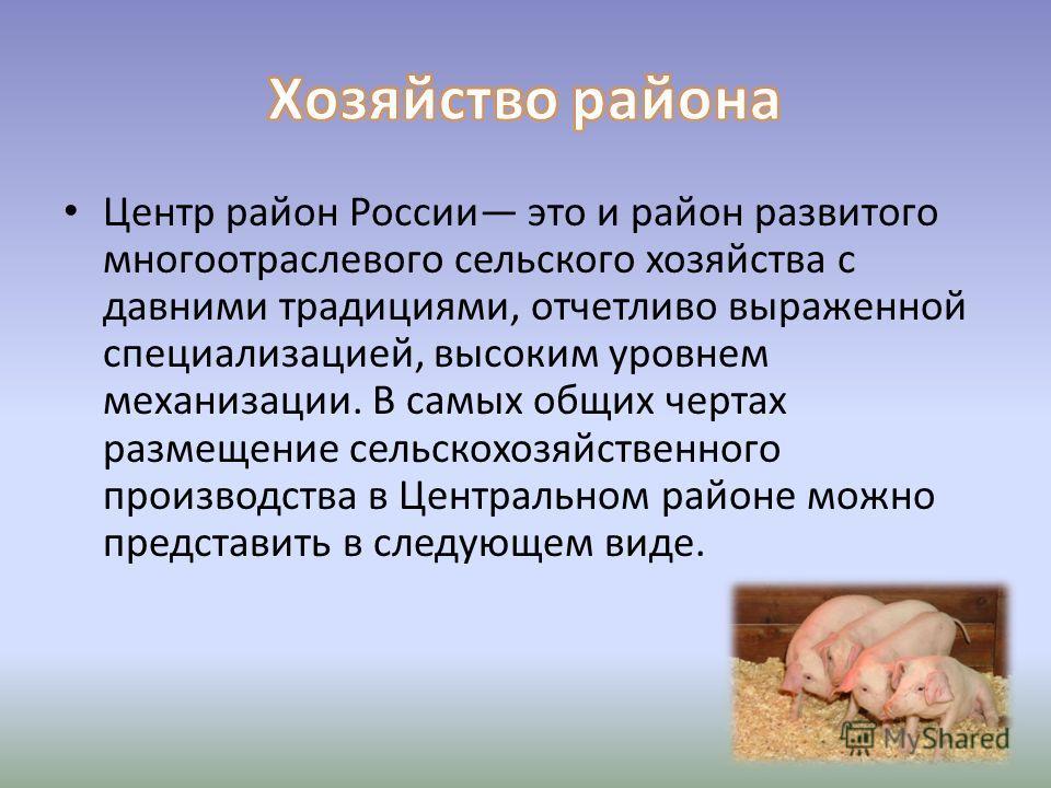 Центр район России это и район развитого многоотраслевого сельского хозяйства с давними традициями, отчетливо выраженной специализацией, высоким уровнем механизации. В самых общих чертах размещение сельскохозяйственного производства в Центральном рай
