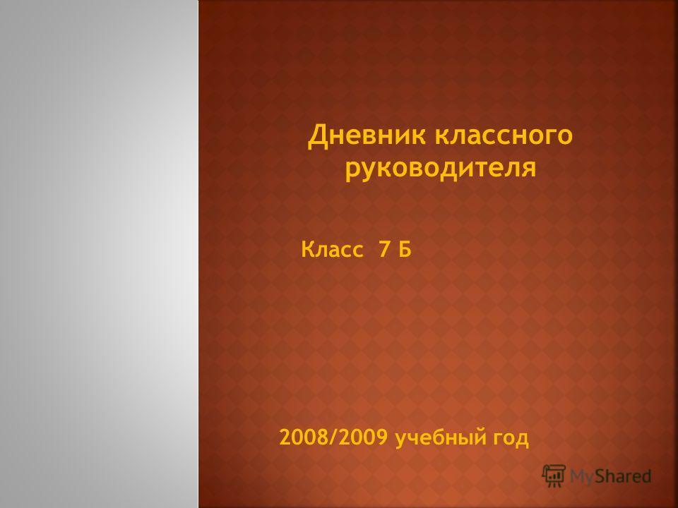 Дневник классного руководителя Класс 7 Б 2008/2009 учебный год
